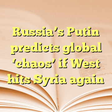 Russia's Putin predicts global 'chaos' if West hits Syria again