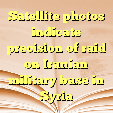 Satellite photos indicate precision of raid on Iranian military base in Syria