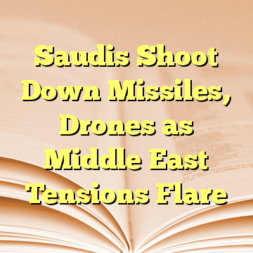 Saudis Shoot Down Missiles, Drones as Middle East Tensions Flare