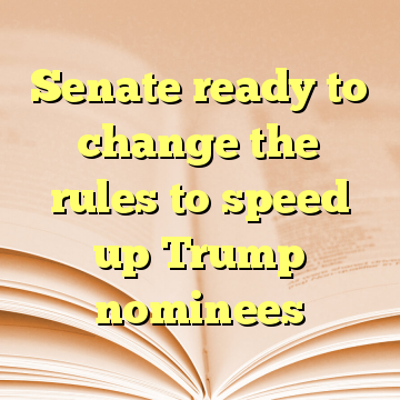 Senate ready to change the rules to speed up Trump nominees