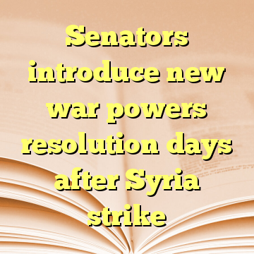 Senators introduce new war powers resolution days after Syria strike