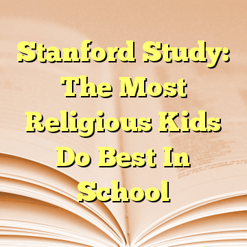 Stanford Study: The Most Religious Kids Do Best In School