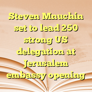 Steven Mnuchin set to lead 250 strong US delegation at Jerusalem embassy opening