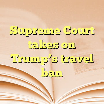 Supreme Court takes on Trump's travel ban