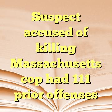 Suspect accused of killing Massachusetts cop had 111 prior offenses