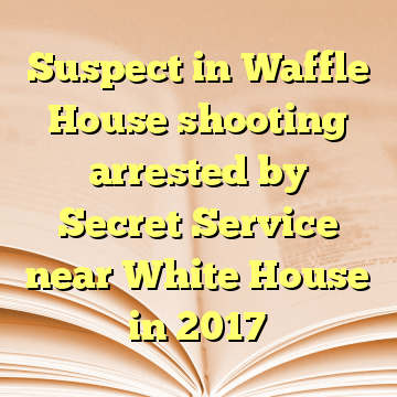 Suspect in Waffle House shooting arrested by Secret Service near White House in 2017