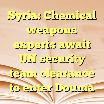 Syria: Chemical weapons experts await UN security team clearance to enter Douma