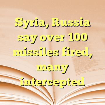 Syria, Russia say over 100 missiles fired, many intercepted