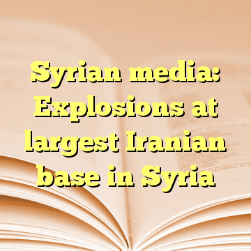 Syrian media: Explosions at largest Iranian base in Syria