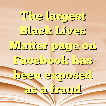 The largest Black Lives Matter page on Facebook has been exposed as a fraud