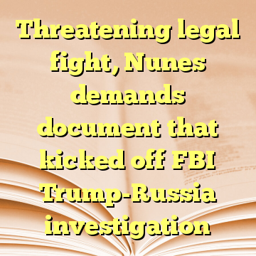 Threatening legal fight, Nunes demands document that kicked off FBI Trump-Russia investigation