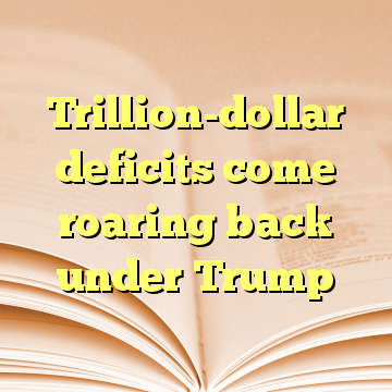 Trillion-dollar deficits come roaring back under Trump