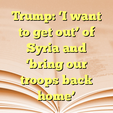 Trump: 'I want to get out' of Syria and 'bring our troops back home'