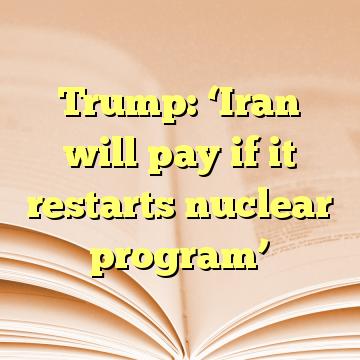 Trump: 'Iran will pay if it restarts nuclear program'
