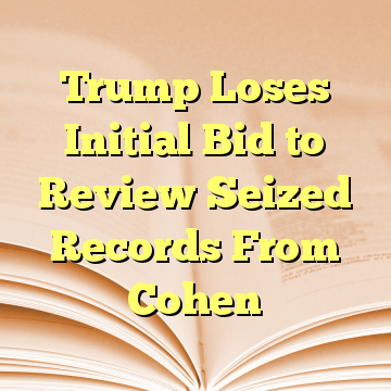 Trump Loses Initial Bid to Review Seized Records From Cohen