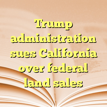 Trump administration sues California over federal land sales