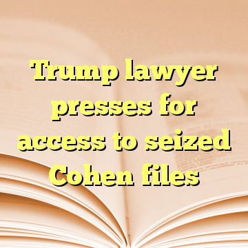 Trump lawyer presses for access to seized Cohen files