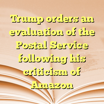 Trump orders an evaluation of the Postal Service following his criticism of Amazon