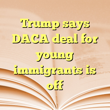 Trump says DACA deal for young immigrants is off