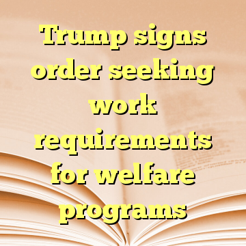Trump signs order seeking work requirements for welfare programs