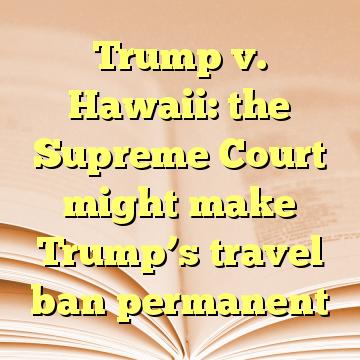 Trump v. Hawaii: the Supreme Court might make Trump's travel ban permanent