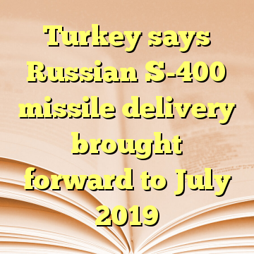 Turkey says Russian S-400 missile delivery brought forward to July 2019