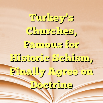 Turkey's Churches, Famous for Historic Schism, Finally Agree on Doctrine