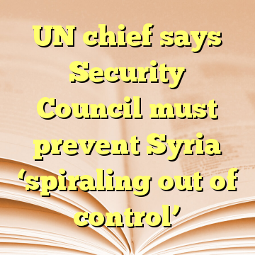 UN chief says Security Council must prevent Syria 'spiraling out of control'