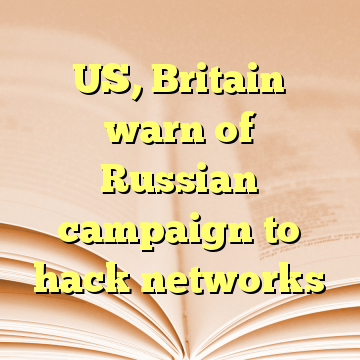 US, Britain warn of Russian campaign to hack networks
