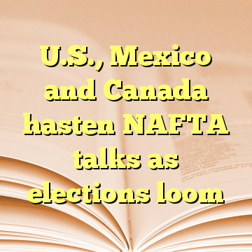 U.S., Mexico and Canada hasten NAFTA talks as elections loom
