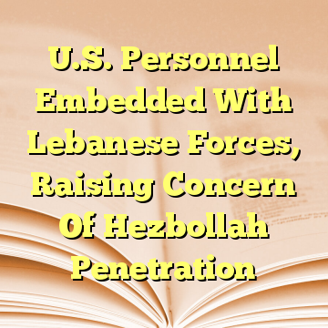 U.S. Personnel Embedded With Lebanese Forces, Raising Concern Of Hezbollah Penetration