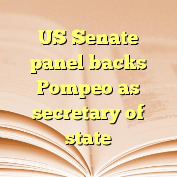US Senate panel backs Pompeo as secretary of state