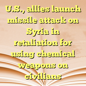 U.S., allies launch missile attack on Syria in retaliation for using chemical weapons on civilians