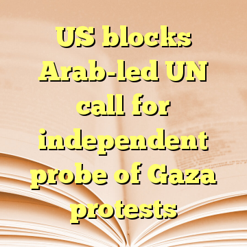 US blocks Arab-led UN call for independent probe of Gaza protests