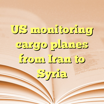 US monitoring cargo planes from Iran to Syria