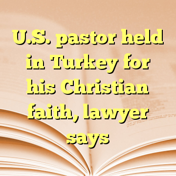 U.S. pastor held in Turkey for his Christian faith, lawyer says