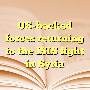 US-backed forces returning to the ISIS fight in Syria