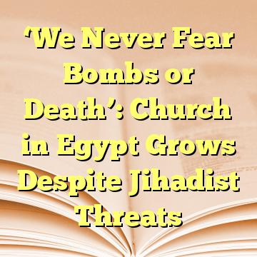 'We Never Fear Bombs or Death': Church in Egypt Grows Despite Jihadist Threats