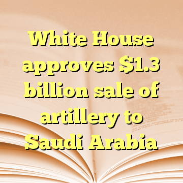 White House approves $1.3 billion sale of artillery to Saudi Arabia
