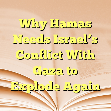 Why Hamas Needs Israel's Conflict With Gaza to Explode Again
