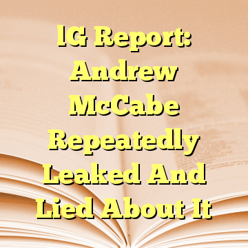 lG Report: Andrew McCabe Repeatedly Leaked And Lied About It
